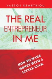 The Real Entrepreneur in Me - How to Make Money with a Little Luck ebook by Vassos Demetriou