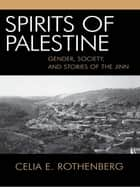 Spirits of Palestine - Gender, Society, and Stories of the Jinn ebook by Celia E. Rothenberg