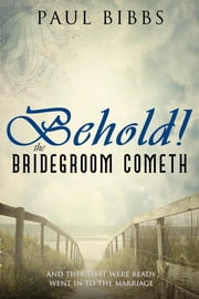 Behold The Bridegroom Cometh! ebook by Paul Bibbs