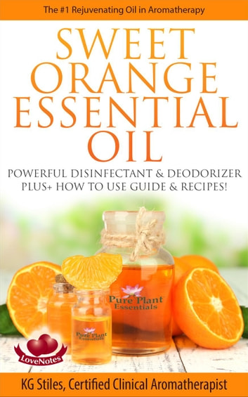 Sweet Orange Essential Oil The #1 Rejuvenating Oil in Aromatherapy Powerful Disinfectant & Deodorizer Plus+ How to Use Guide & Recipes - Healing with Essential Oil ebook by KG STILES