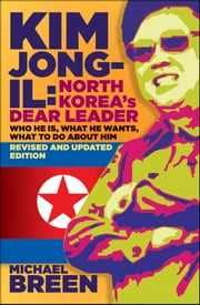 Kim Jong-Il, Revised and Updated - Kim Jong-il: North Korea's Dear Leader, Revised and Updated Edition ebook by Michael Breen