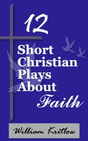 12 Short Christian Plays about Faith ebook by William Kritlow