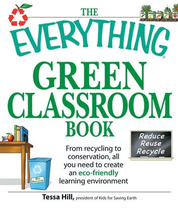 The Everything Green Classroom Book - From recycling to conservation, all you need to create an eco-friendly learning environment ebook by Tessa Hill
