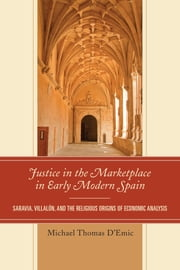 Justice in the Marketplace in Early Modern Spain - Saravia, Villalon and the Religious Origins of Economic Analysis ebook by Michael Thomas D'Emic