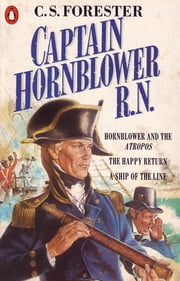 Captain Hornblower R.N. - Hornblower and the 'Atropos', The Happy Return, A Ship of the Line ebook by C S Forester