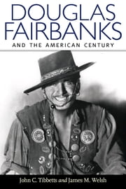 Douglas Fairbanks and the American Century ebook by John C. Tibbetts,James M. Welsh
