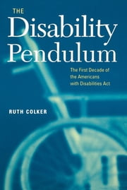 The Disability Pendulum - The First Decade of the Americans With Disabilities Act ebook by Ruth Colker