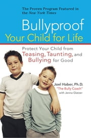 Bullyproof Your Child For Life - Protect Your Child from Teasing, Taunting, and Bullying for Good ebook by Joel Haber,Jenna Glatzer