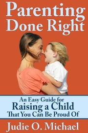 Parenting Done Right: An Easy Guide for Raising a Child That You Can Be Proud of ebook by Judie O. Michael