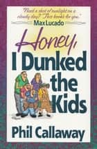 Honey, I Dunked the Kids - Who Knew Family Life Could Be This Much Fun! 電子書 by Phil Callaway