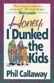 Honey, I Dunked the Kids - Who Knew Family Life Could Be This Much Fun! ebook by Phil Callaway