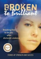 Broken to Brilliant: Breaking Free to be You after Domestic Violence - Stories of strength and success, #1 ebook by Broken to Brilliant