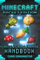 Minecraft Pocket Edition: Plants & Crops Farming Handbook ebook by Chris GameMaster
