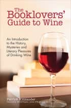The Booklovers' Guide to Wine - An Introduction to the History, Mysteries and Literary Pleasures of Drinking Wine ebook by