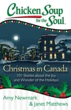 Chicken Soup for the Soul: Christmas in Canada - 101 Stories about the Joy and Wonder of the Holidays ebook by Amy Newmark