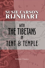 With the Tibetans in Tent and Temple. - Narrative of Four Years' Residence On the Tibetan Border, and of a Journey Into the Far Interior ebook by Susie Rijnhart