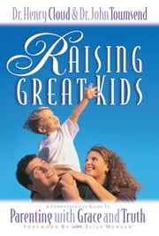 Raising Great Kids - A Comprehensive Guide to Parenting with Grace and Truth ebook by Henry Cloud,John Townsend,Morgan