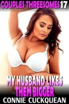 My Husband Likes Them Bigger : Couples Threesomes 17 - Couples Threesomes, #17 ebook by Connie Cuckquean