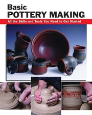 Basic Pottery Making - All the Skills and Tools You Need to Get Started ebook by Linda Franz, Mark Fitzgerald, Jason Minick