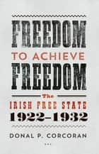 Freedom to Achieve Freedom: The Irish Free State 1922–1932 ebook by Donal P. Corcoran