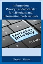 Information Privacy Fundamentals for Librarians and Information Professionals ebook by Cherie L. Givens
