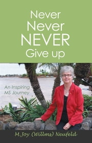 Never Never NEVER Give up - An Inspiring MS Journey ebook by (Miriam) Joy Willms Neufeld