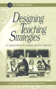 Designing Teaching Strategies - An Applied Behavior Analysis Systems Approach ebook by R. Douglas Greer