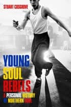 Young Soul Rebels - A Personal History of Northern Soul ebook by Stuart Cosgrove