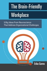 The Brain-Friendly Workplace - 5 Big Ideas From Neuroscience That Address Organizational Challenges ebook by Erika Garms