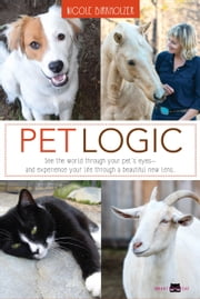Pet Logic - See the world through your pet's eyes and experience your life through a beautiful new lens ebook by Nicole Birkholzer
