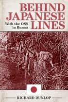 Behind Japanese Lines - With the OSS in Burma ebook by Richard Dunlop