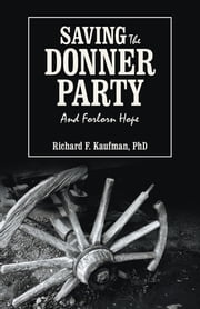 Saving the Donner Party - And Forlorn Hope ebook by Richard F. Kaufman, PhD