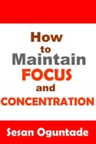 How to Maintain Focus and Concentration ebook by Sesan Oguntade