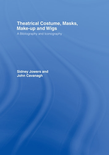 Theatrical Costume, Masks, Make-Up and Wigs - A Bibliography and Iconography ebook by Sidney Jackson Jowers