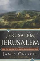 Jerusalem, Jerusalem ebook by James Carroll