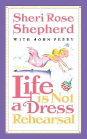 Life is Not a Dress Rehearsal ebook by Sheri Rose Shepherd