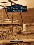 St. Francis Dam Disaster ebook by John Nichols