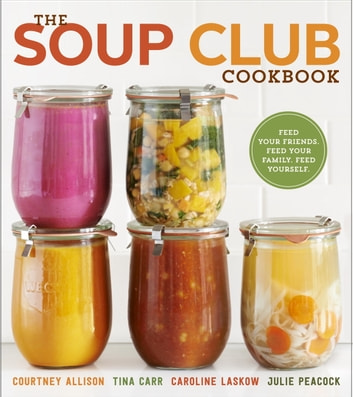 The Soup Club Cookbook - Feed Your Friends, Feed Your Family, Feed Yourself ebook by Courtney Allison,Tina Carr,Caroline Laskow,Julie Peacock
