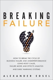 Breaking Failure - How to Break the Cycle of Business Failure and Underperformance Using Root Cause, Failure Mode and Effects Analysis, and an Early Warning System ebook by Alexander Edsel
