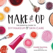 Make It Up - The Essential Guide to DIY Makeup and Skin Care ebook by Kobo.Web.Store.Products.Fields.ContributorFieldViewModel