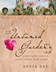 The Untamed Garden: A Revealing Look at Our Love Affair with Plants ebook by Sonia Day