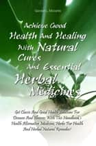 Achieve Good Health And Healing With Natural Cures And Essential Herbal Medicines - Get Classic And Good Health Solutions For Diseases And Illnesses With This Handbook's Health Alternative Medicine, Herbs For Health And Herbal Natural Remedies! ebook by