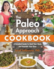 The Paleo Approach Cookbook - A Detailed Guide to Heal Your Body and Nourish Your Soul ebook by Sarah Ballantyne
