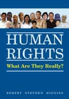 Human Rights, What Are They Really? ebook by Robert Stephen Higgins