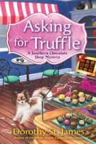 Asking for Truffle - A Southern Chocolate Shop Mystery ebook by Dorothy St. James