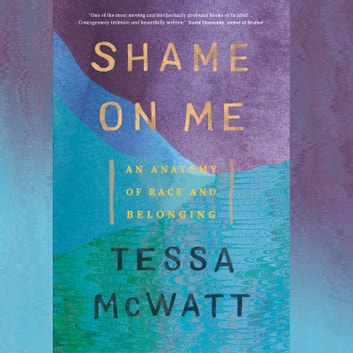 Shame on Me - An Anatomy of Race and Belonging audiobook by Tessa McWatt