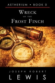 Wreck of the Frost Finch (Aetherium, Book 0 of 7) ebook by Joseph Robert Lewis