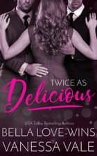 Twice as Delicious ebook by Bella Love-Wins, Vanessa Vale