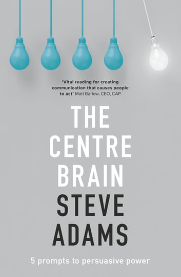 The Centre Brain - 5 Prompts To Persuasive Power ebook by Steve Adams