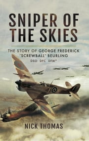 Sniper of the Skies: The Story of George Frederick 'Screwball' Beurling, DSO, DFC, DFM ebook by Thomas, Nick